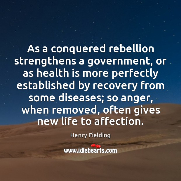As a conquered rebellion strengthens a government, or as health is more Henry Fielding Picture Quote