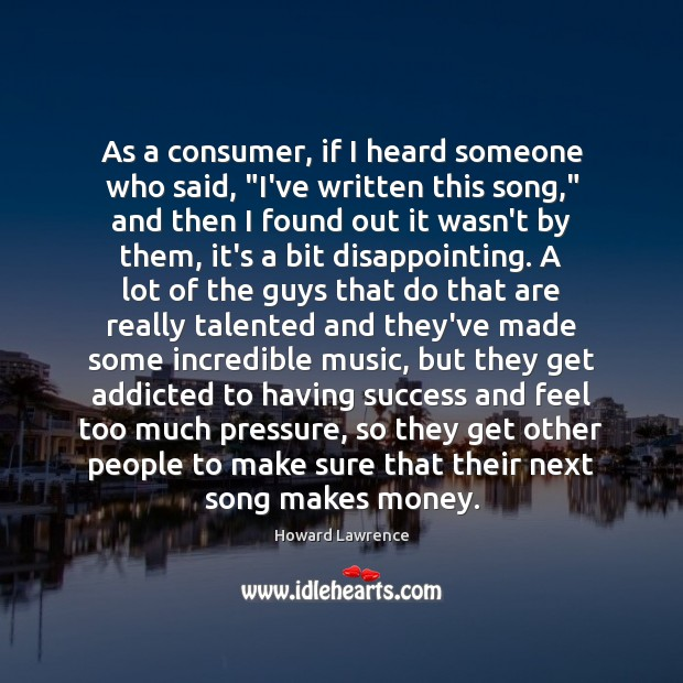 """As a consumer, if I heard someone who said, """"I've written this Howard Lawrence Picture Quote"""