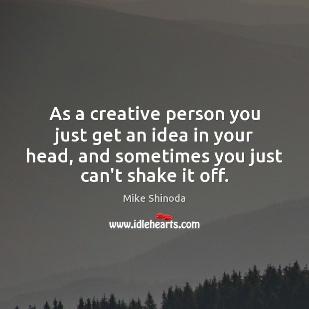As a creative person you just get an idea in your head, Mike Shinoda Picture Quote