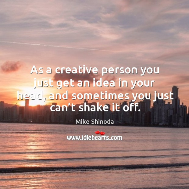 As a creative person you just get an idea in your head, and sometimes you just can't shake it off. Image