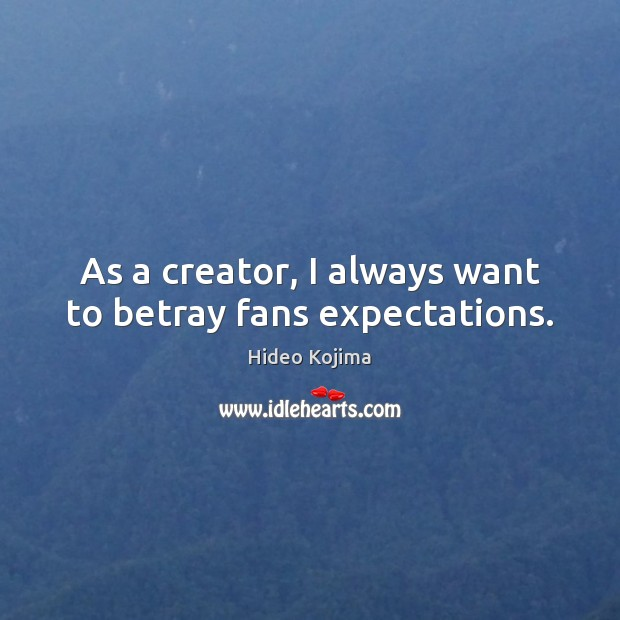 As a creator, I always want to betray fans expectations. Hideo Kojima Picture Quote