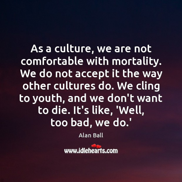 Image, As a culture, we are not comfortable with mortality. We do not