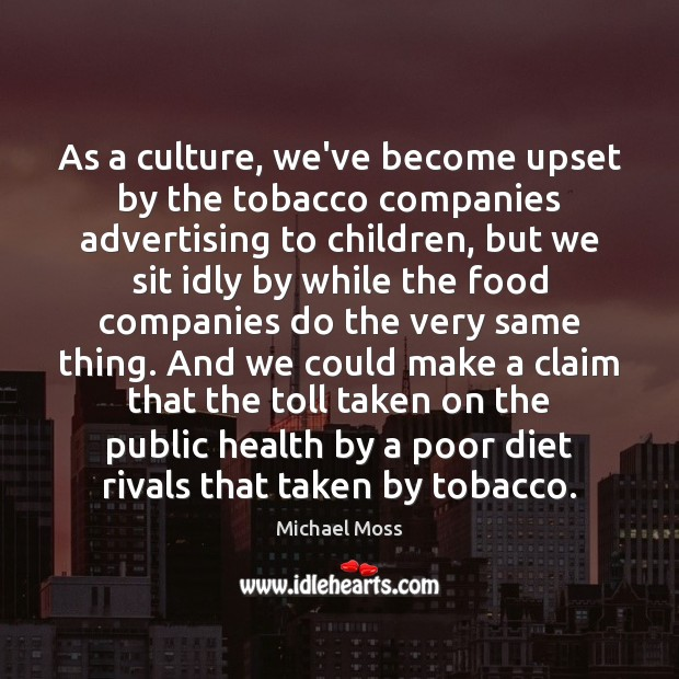 As a culture, we've become upset by the tobacco companies advertising to Michael Moss Picture Quote
