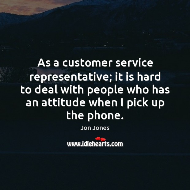 As a customer service representative; it is hard to deal with people Jon Jones Picture Quote