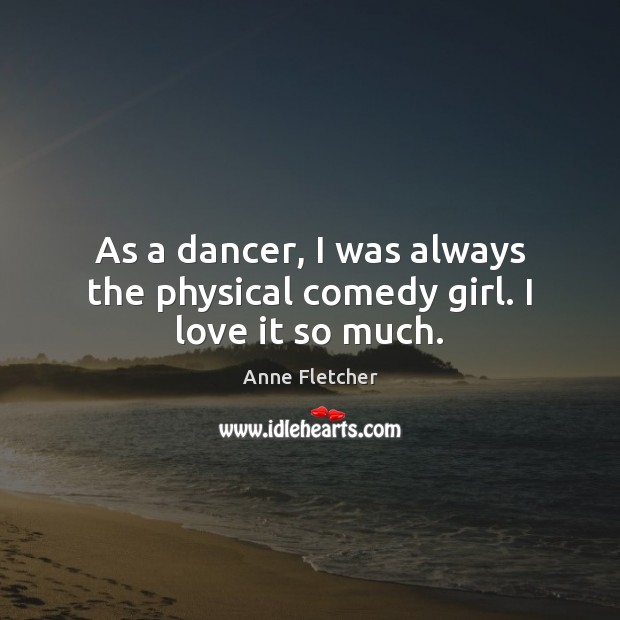 As a dancer, I was always the physical comedy girl. I love it so much. Image