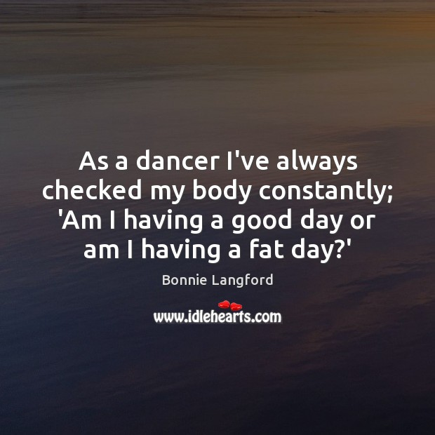 Image, As a dancer I've always checked my body constantly; 'Am I having
