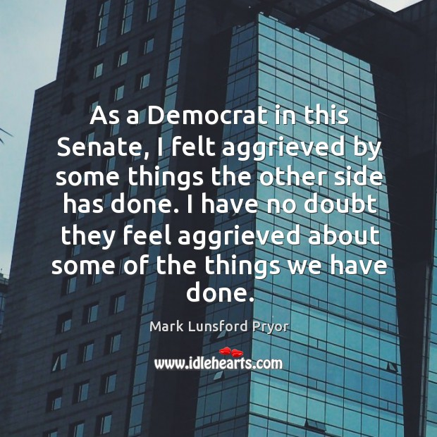 As a democrat in this senate, I felt aggrieved by some things the other side has done. Image