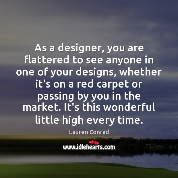 As a designer, you are flattered to see anyone in one of Lauren Conrad Picture Quote