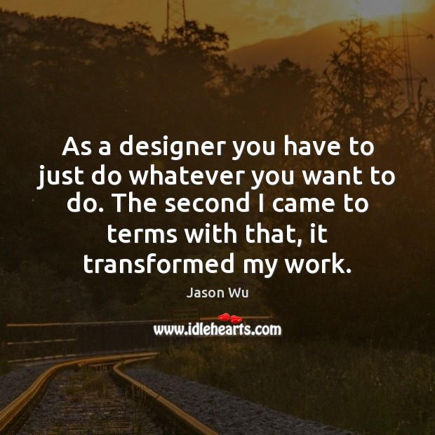 As a designer you have to just do whatever you want to Jason Wu Picture Quote