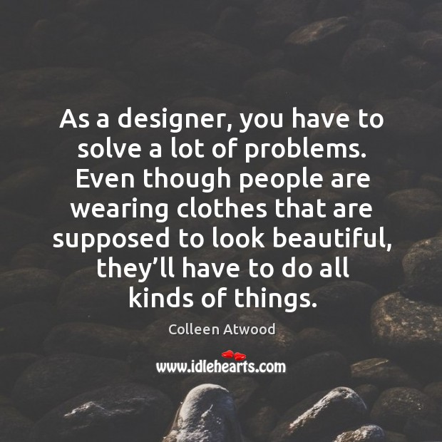 As a designer, you have to solve a lot of problems. Even though people are wearing clothes that Image