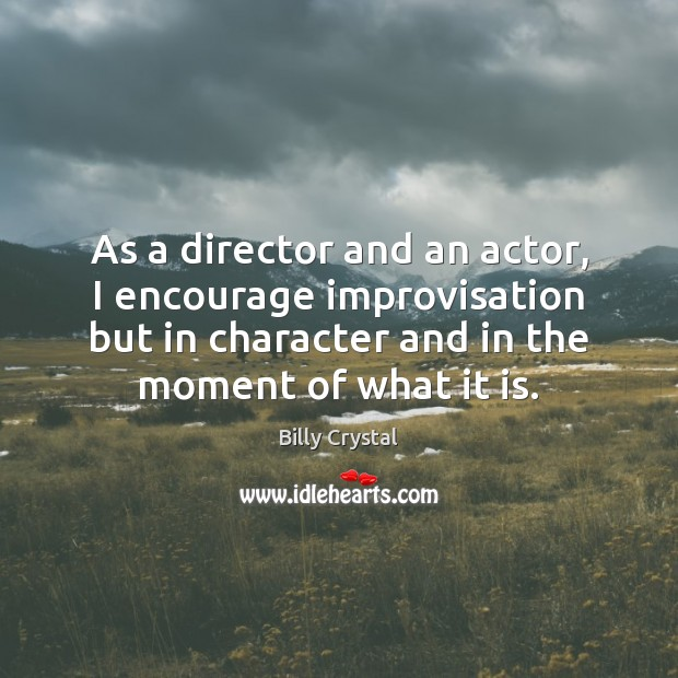 Image, As a director and an actor, I encourage improvisation but in character