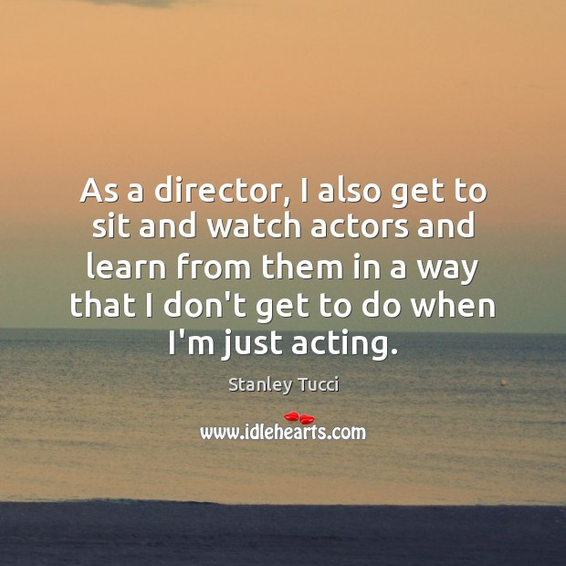 As a director, I also get to sit and watch actors and Image