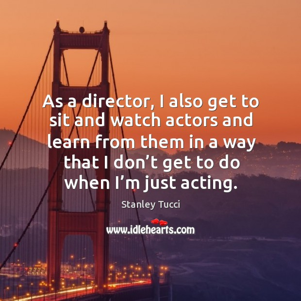 As a director, I also get to sit and watch actors and learn from them in a way that I don't get to do when I'm just acting. Image