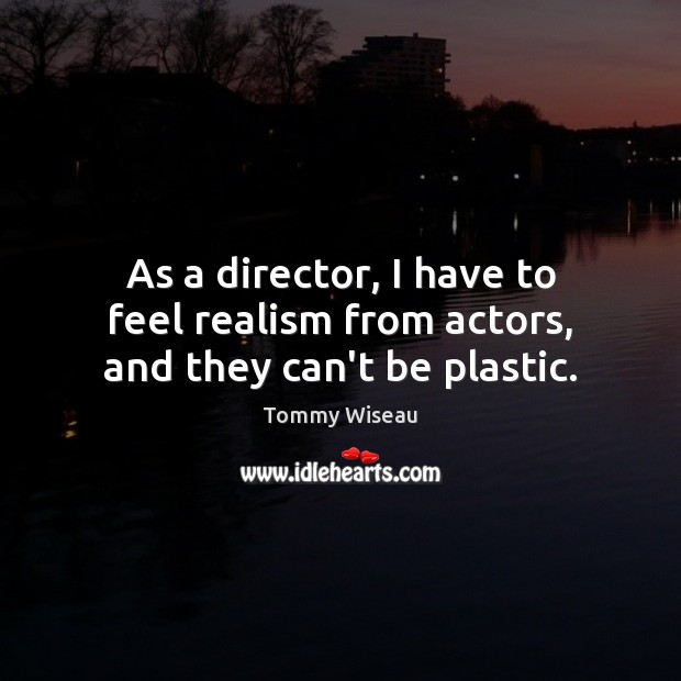 Image, As a director, I have to feel realism from actors, and they can't be plastic.