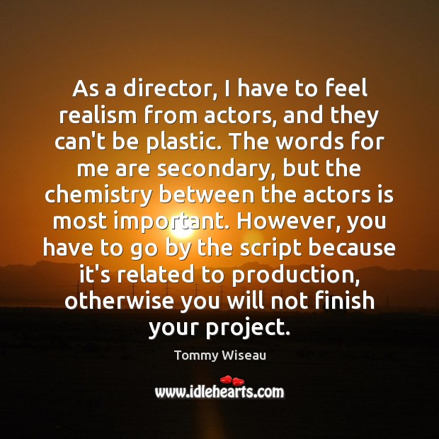 Image, As a director, I have to feel realism from actors, and they