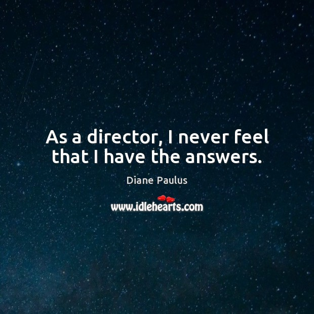 As a director, I never feel that I have the answers. Image