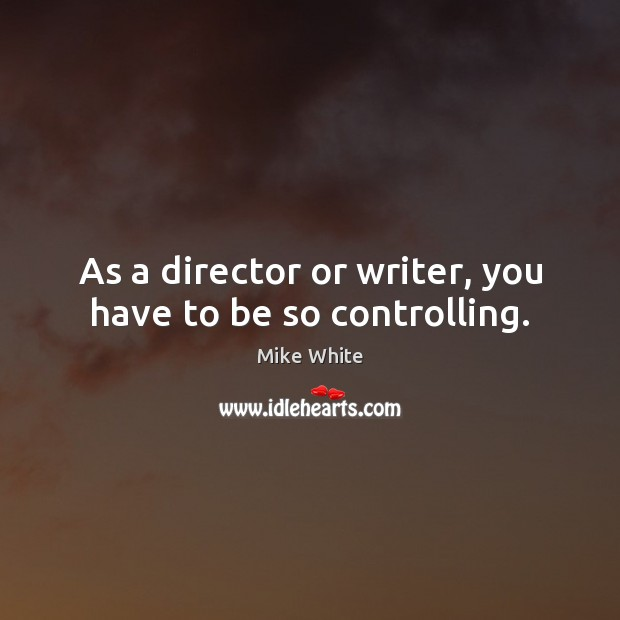 As a director or writer, you have to be so controlling. Mike White Picture Quote