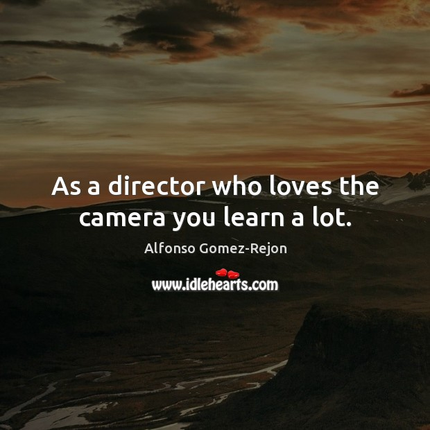 Image, As a director who loves the camera you learn a lot.