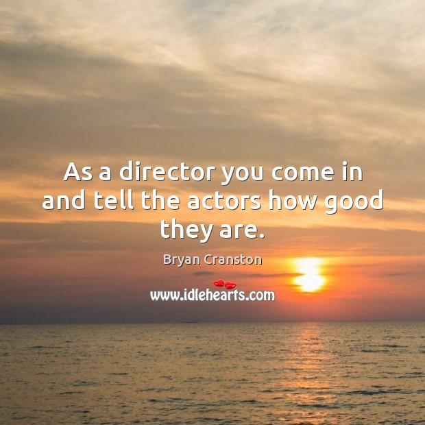 As a director you come in and tell the actors how good they are. Image