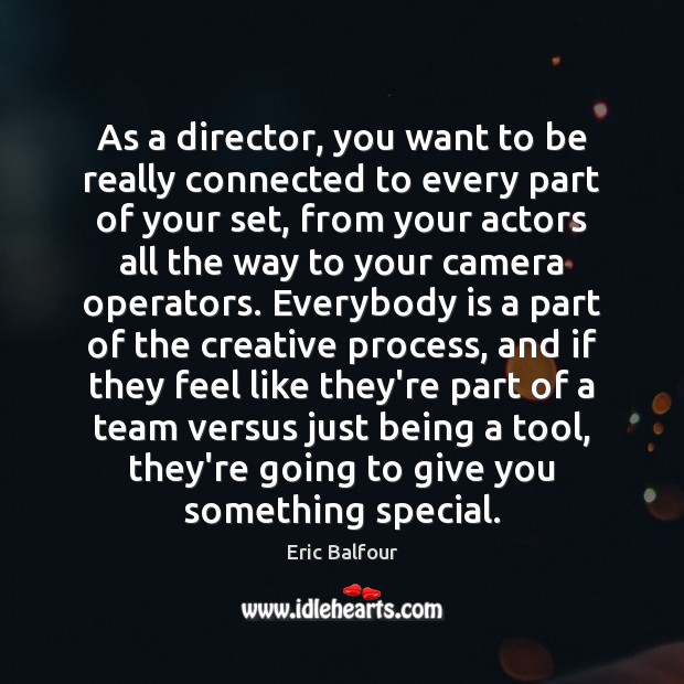 As a director, you want to be really connected to every part Eric Balfour Picture Quote