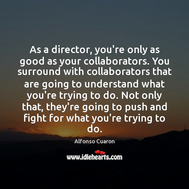As a director, you're only as good as your collaborators. You surround Alfonso Cuaron Picture Quote