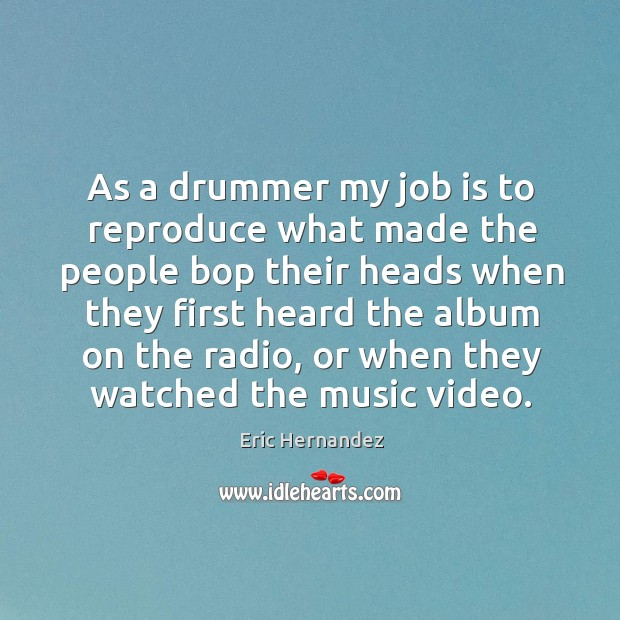 As a drummer my job is to reproduce what made the people Image