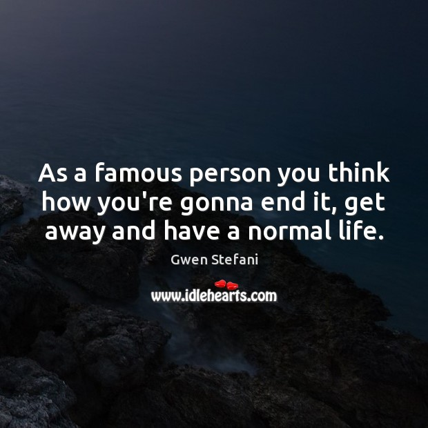 As a famous person you think how you're gonna end it, get away and have a normal life. Gwen Stefani Picture Quote
