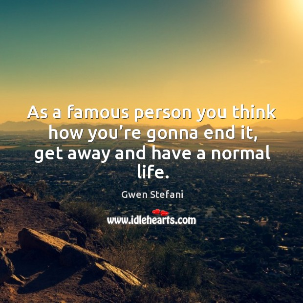 As a famous person you think how you're gonna end it, get away and have a normal life. Image