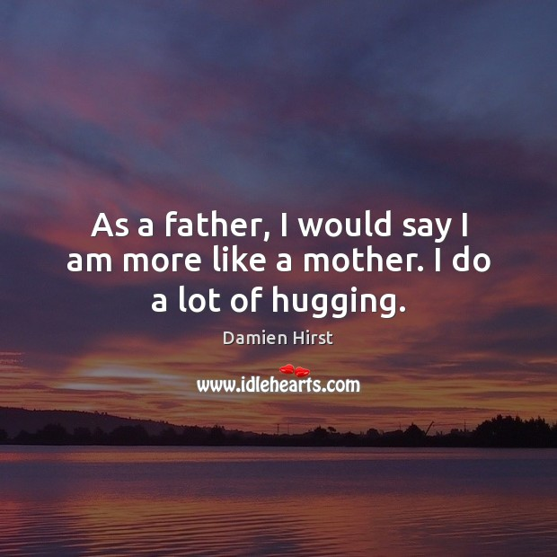 As a father, I would say I am more like a mother. I do a lot of hugging. Damien Hirst Picture Quote