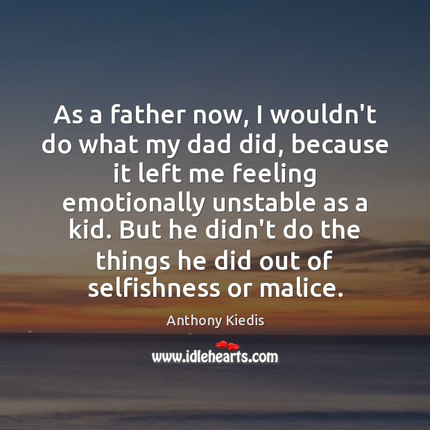 As a father now, I wouldn't do what my dad did, because Anthony Kiedis Picture Quote