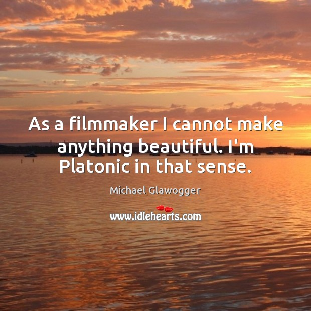 As a filmmaker I cannot make anything beautiful. I'm Platonic in that sense. Image