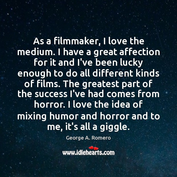 As a filmmaker, I love the medium. I have a great affection George A. Romero Picture Quote
