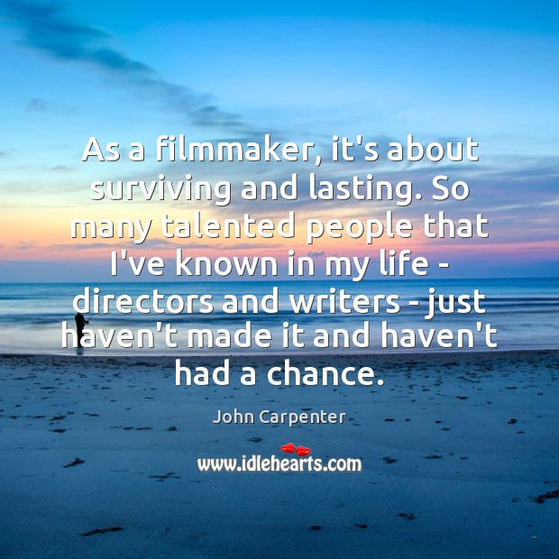 As a filmmaker, it's about surviving and lasting. So many talented people Image