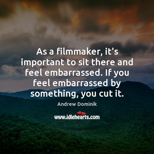 As a filmmaker, it's important to sit there and feel embarrassed. If Image