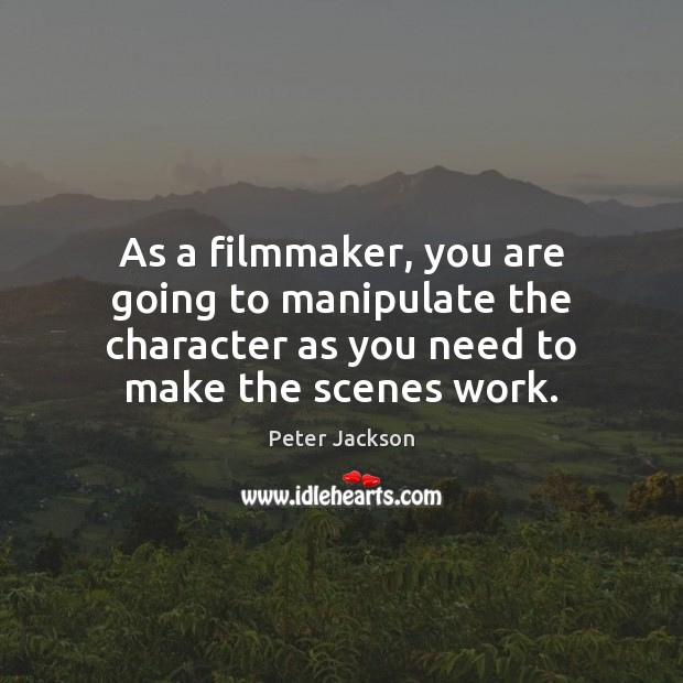 As a filmmaker, you are going to manipulate the character as you Peter Jackson Picture Quote