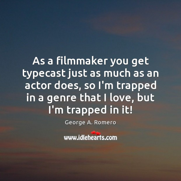 As a filmmaker you get typecast just as much as an actor George A. Romero Picture Quote