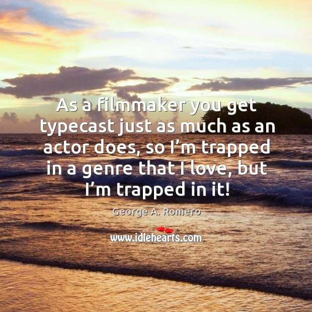 As a filmmaker you get typecast just as much as an actor does, so I'm trapped in a genre that I love, but I'm trapped in it! George A. Romero Picture Quote
