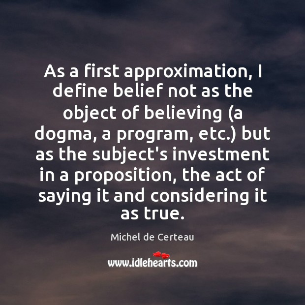 As a first approximation, I define belief not as the object of Michel de Certeau Picture Quote
