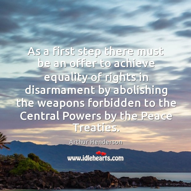 As a first step there must be an offer to achieve equality of rights in disarmament Arthur Henderson Picture Quote