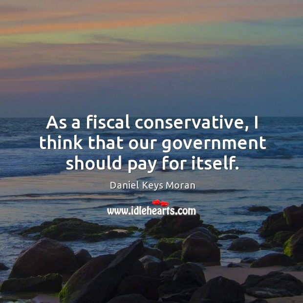 As a fiscal conservative, I think that our government should pay for itself. Daniel Keys Moran Picture Quote