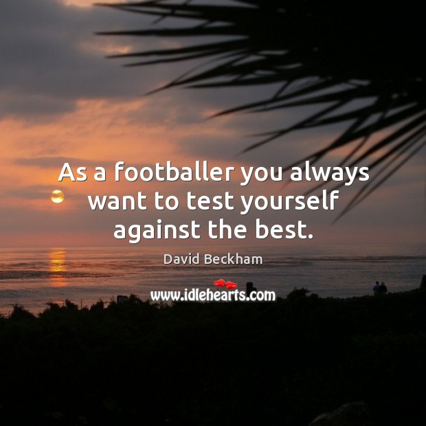 As a footballer you always want to test yourself against the best. David Beckham Picture Quote