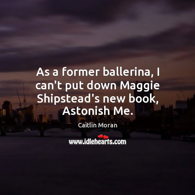 As a former ballerina, I can't put down Maggie Shipstead's new book, Astonish Me. Caitlin Moran Picture Quote