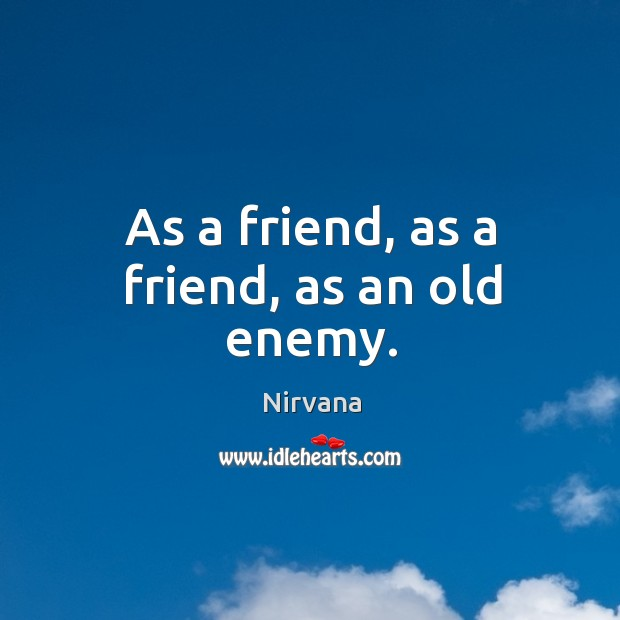 As a friend, as a friend, as an old enemy. Nirvana Picture Quote
