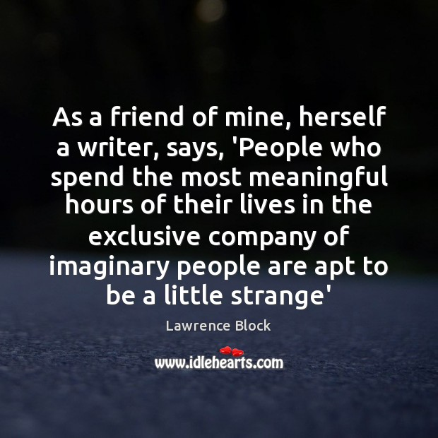 As a friend of mine, herself a writer, says, 'People who spend Lawrence Block Picture Quote