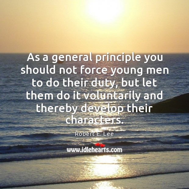 As a general principle you should not force young men to do Robert E. Lee Picture Quote