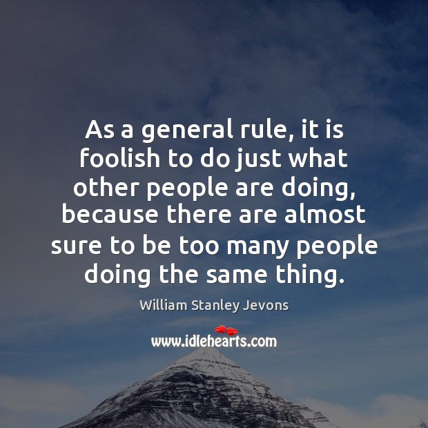 As a general rule, it is foolish to do just what other William Stanley Jevons Picture Quote
