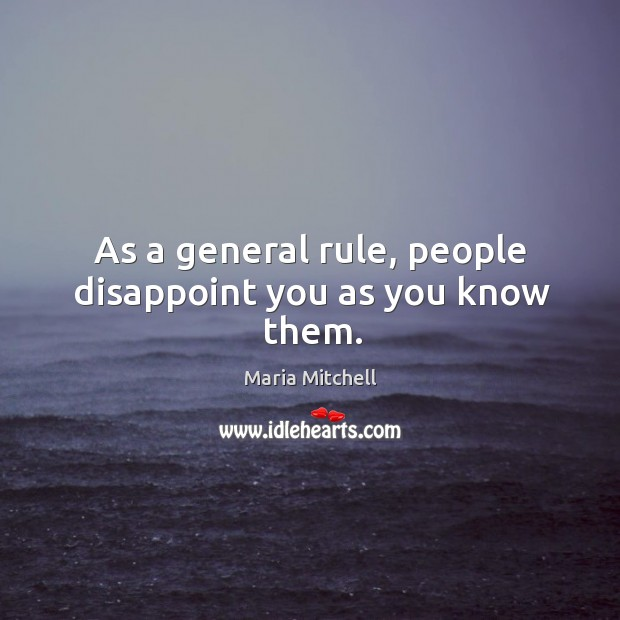 As a general rule, people disappoint you as you know them. Image