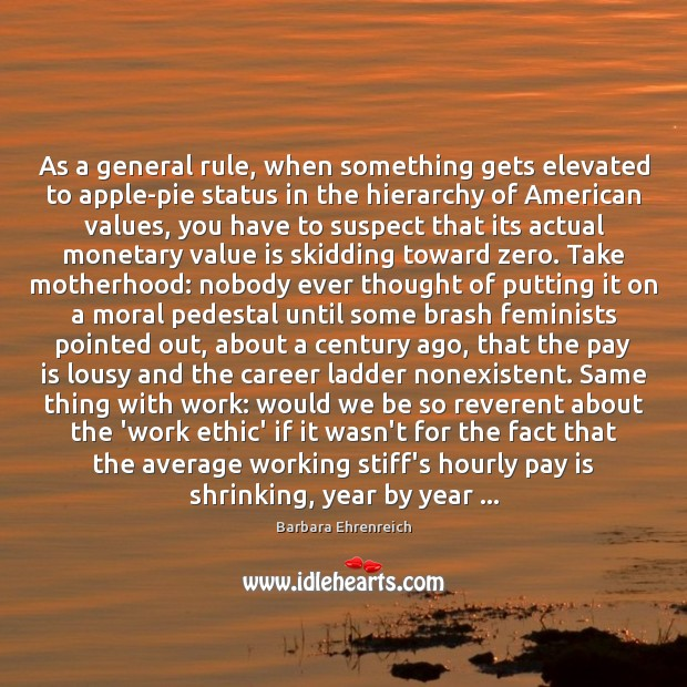 As a general rule, when something gets elevated to apple-pie status in Barbara Ehrenreich Picture Quote