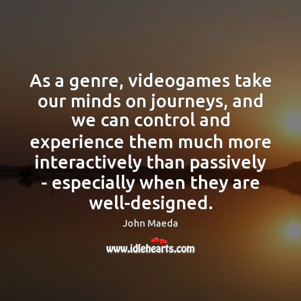 As a genre, videogames take our minds on journeys, and we can John Maeda Picture Quote