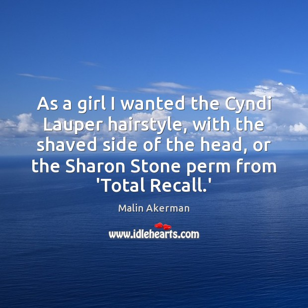 As a girl I wanted the Cyndi Lauper hairstyle, with the shaved Malin Akerman Picture Quote